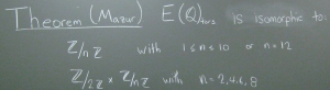 """chalkboard with text: Theorem (Mazur) E(Q)torz is isomorphic to: Z/(nZ) with 1 <= n <= 10 or n = 12; Z/(2Z) X Z/nZ with n = 2, 4, 6, 8"""""""